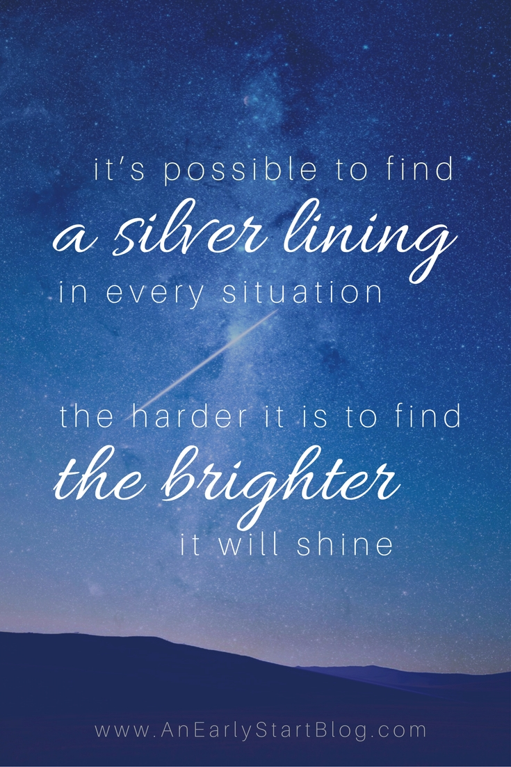 It's possible to find a silver lining in every situation. The harder it is to find, the brighter it will shine.