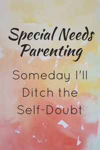 Special needs parenting: Someday I'll Ditch the Self-Doubt